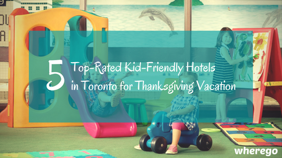 5 Top-Rated Kid-Friendly Hotels in Toronto for Thanksgiving Vacation