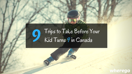 9 Trips to Take Before Your Kid Turns 9 in Canada